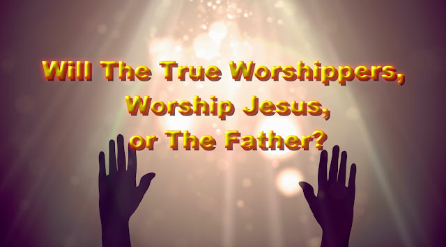 Will The True Worshippers Worship Jesus or The Father?