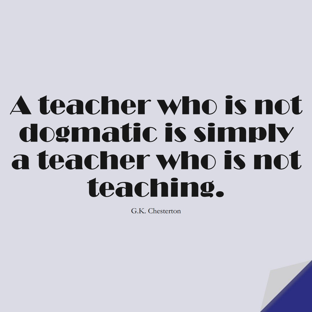 A teacher who is not dogmatic is simply a teacher who is not teaching. (G.K. Chesterton);  #EducationQuotes