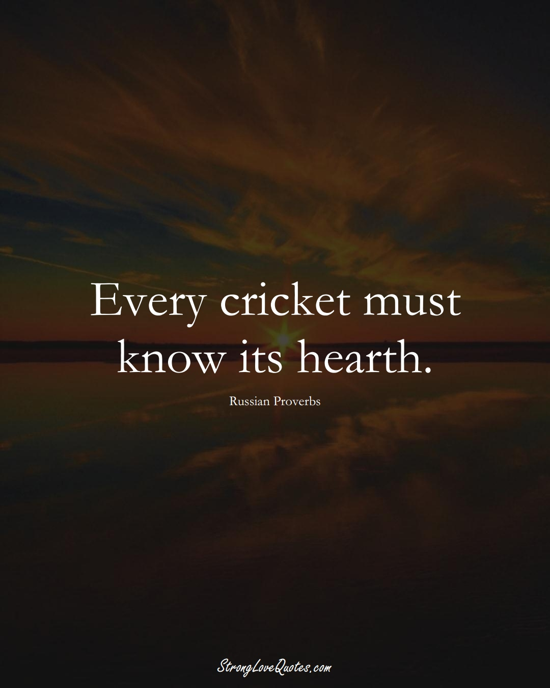 Every cricket must know its hearth. (Russian Sayings);  #AsianSayings
