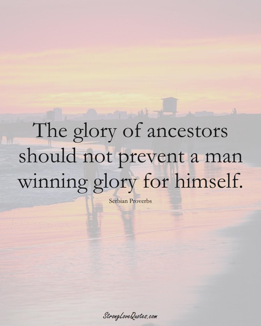 The glory of ancestors should not prevent a man winning glory for himself. (Serbian Sayings);  #EuropeanSayings
