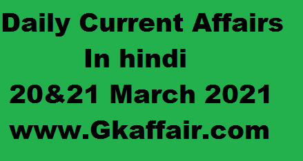20 And 21 March 2021 - Daily Current Affairs Updates In Hindi - Gk Affair