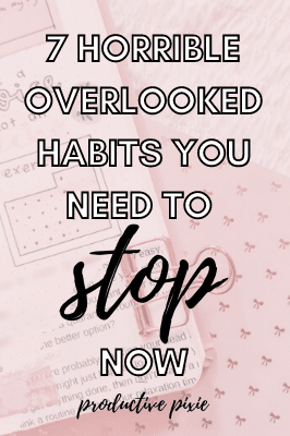 7 Horrible Overlooked Habits You Need to Stop Now