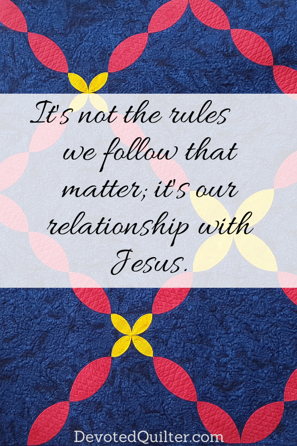 It's not the rules we follow that matter, it's our relationship with Jesus | DevotedQuilter.com