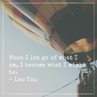 When I let go of what I am, I become what I might be. – Lao Tzu