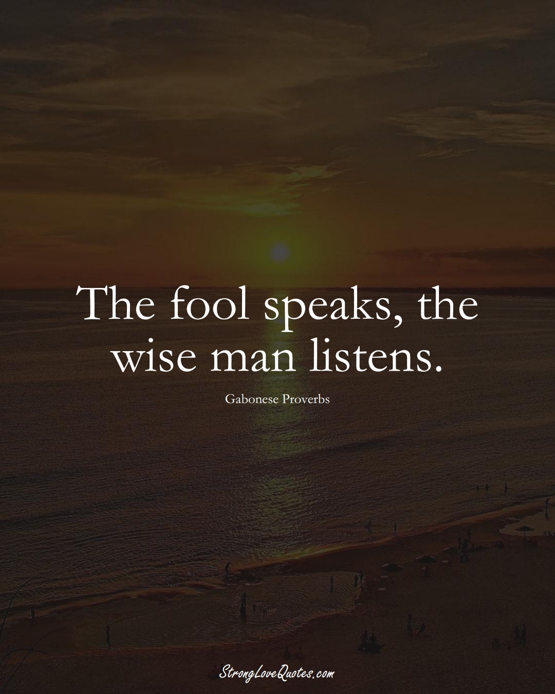 The fool speaks, the wise man listens. (Gabonese Sayings);  #AfricanSayings