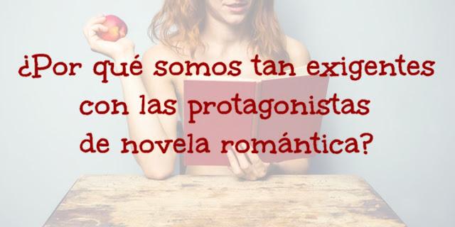 ¿Por qué somos tan exigentes con las protagonistas de novela romántica?