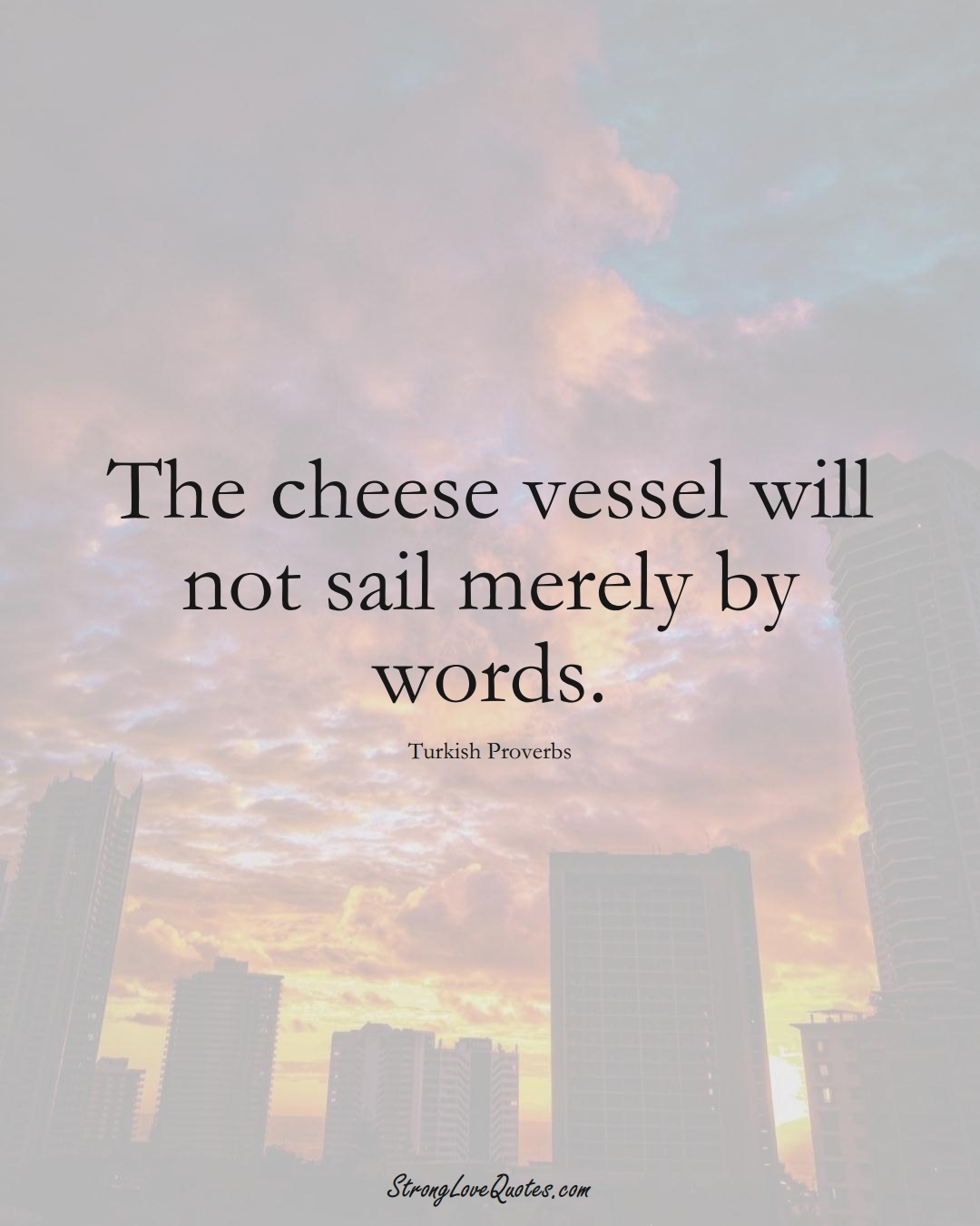 The cheese vessel will not sail merely by words. (Turkish Sayings);  #MiddleEasternSayings