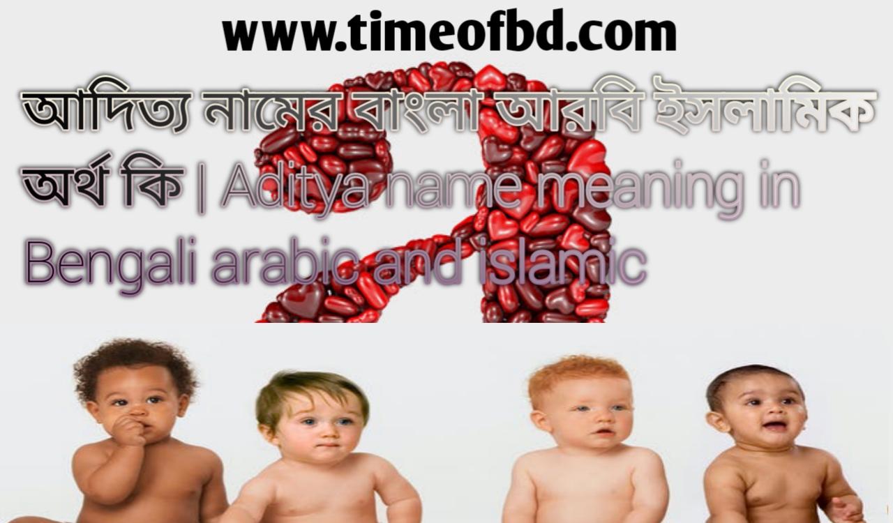 আদিত্য নামের অর্থ কি, আদিত্য নামের বাংলা অর্থ কি, আদিত্য নামের ইসলামিক অর্থ কি, Aditya name meaning in Bengali, আদিত্য কি ইসলামিক নাম,