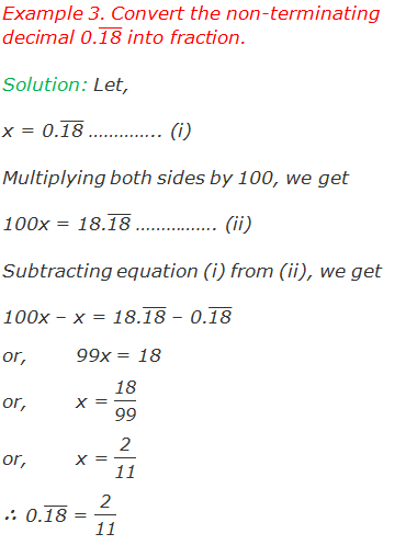 "Example 3. Convert the non-terminating decimal 0.(""18"" ) ̅ into fraction. Solution: Let, x = 0.(""18"" ) ̅ ………….. (i) Multiplying both sides by 100, we get 100x = 18.(""18"" ) ̅ ……………. (ii) Subtracting equation (i) from (ii), we get 100x – x = 18.(""18"" ) ̅ – 0.(""18"" ) ̅ or,	99x = 18 or,	x = ""18"" /""99""  or,	x = ""2"" /""11""  ∴ 0.(""18"" ) ̅ = ""2"" /""11"""