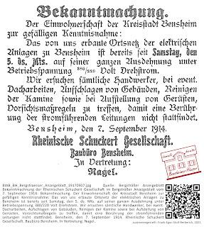 BIAB_BH_Bergstraesser_Anzeigeblatt_19170907.jpg; Quelle: Bergsträßer Anzeigeblatt; Text: Bekanntmachnung der Rheinischen Schuckert Gesellschaft im Bergsträßer Anzeigeblatt vom 7. Septmeber 1914: Bekanntmachung. Der Einwohnerschaft der Kreisstadt Bensheim zur gefälligen Kenntnisnahme: Das von uns erbaute Ortsnetz der elektrischen Anlagen zu Bensheim ist bereits seit Samstag, den 5. ds. Mts. auf seiner ganzen Ausdehnung unter Betriebsspannung 380/220 Volt Drehstrom. Wir ersuchen sämtliche Handwerker, bei event. Dacharbeiten, Aufschlagen von Gebäuden, Reinigen der Kamine sowie bei Aufstellung von Gerüsten, Vorsichtsmaßregeln zu treffen, damit eine Berührung der stromführenden Leitungen nicht stattfindet. Bensheim, den 7. September 1914. Rheinische Schuckert Gesellschaft. Baubüro Bensheim. In Vertretung: Nagel. zusammengestellt: Frank-Egon Stoll-Berberich, 2021.