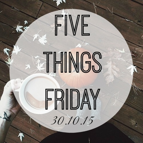 Five things friday 30.10.15