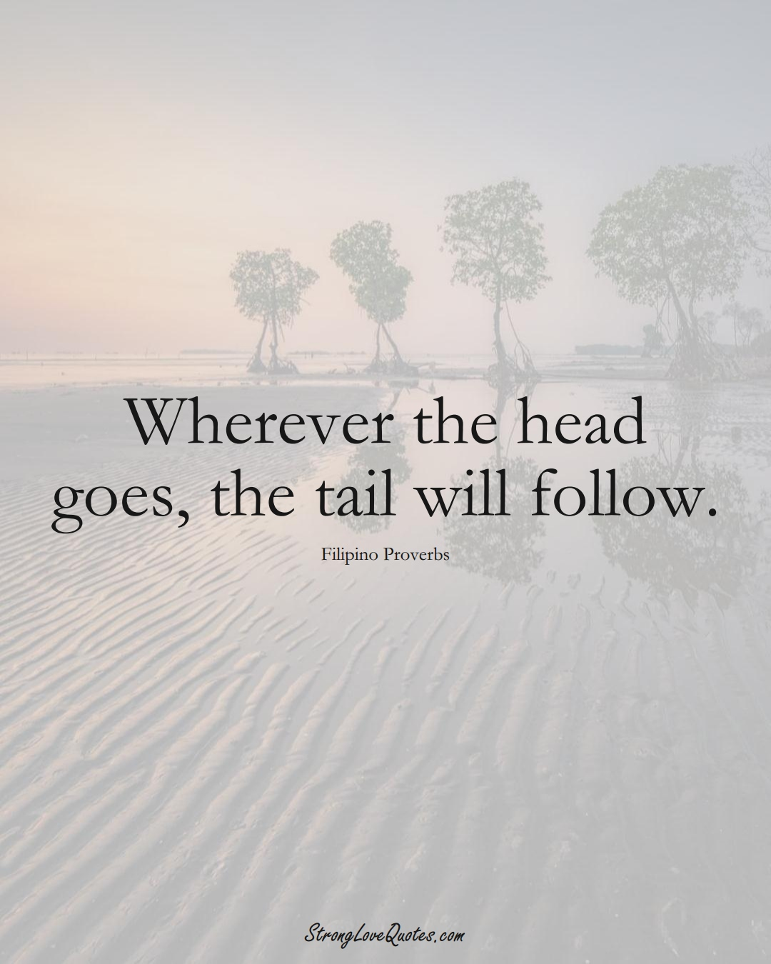 Wherever the head goes, the tail will follow. (Filipino Sayings);  #AsianSayings