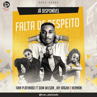 BAIXAR MP3 | Ivan Platinado - Falta de Respeito (feat. Dom Wilson, Jay Arghh & Hernâni) | 2019