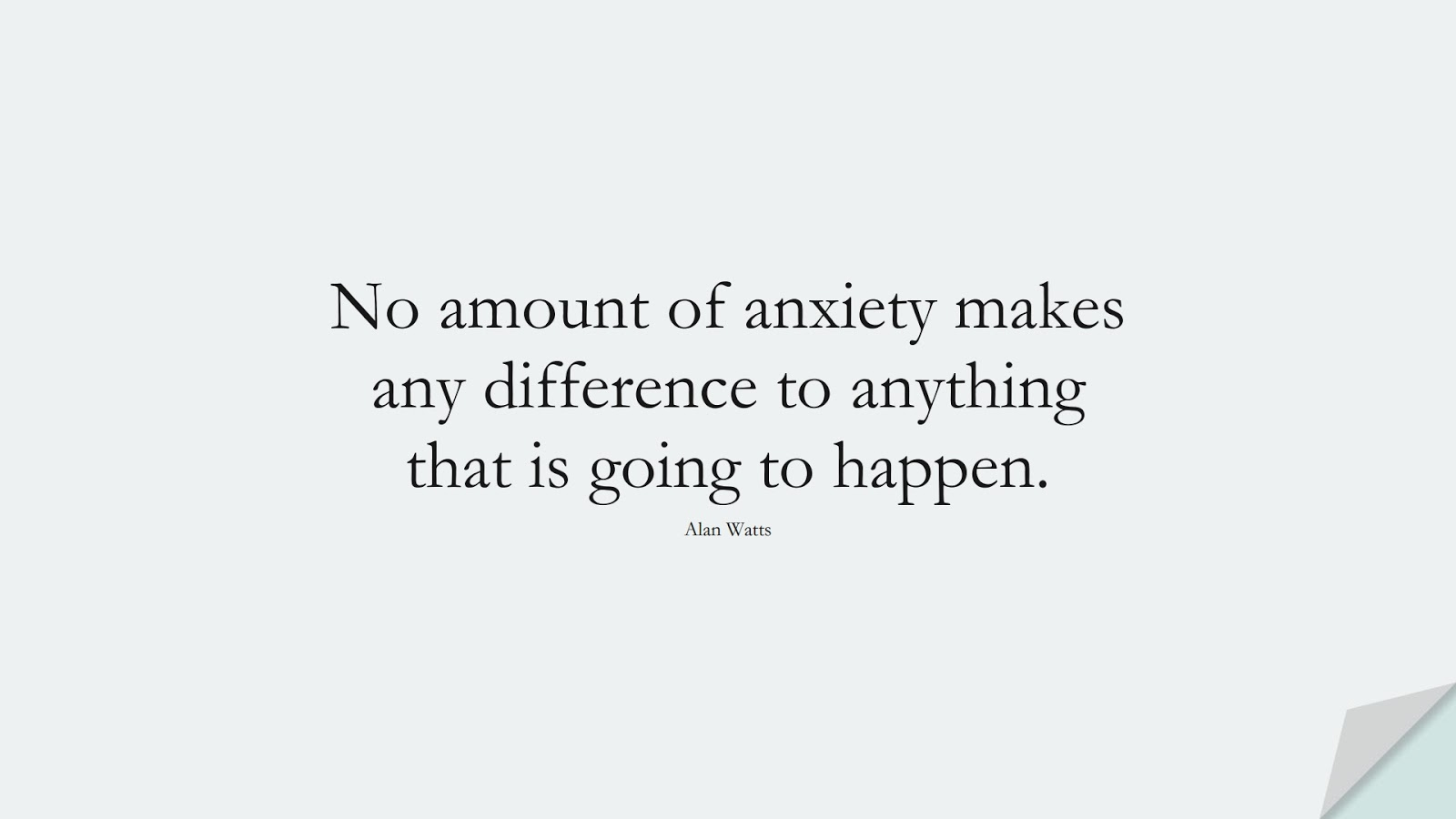 No amount of anxiety makes any difference to anything that is going to happen. (Alan Watts);  #StoicQuotes