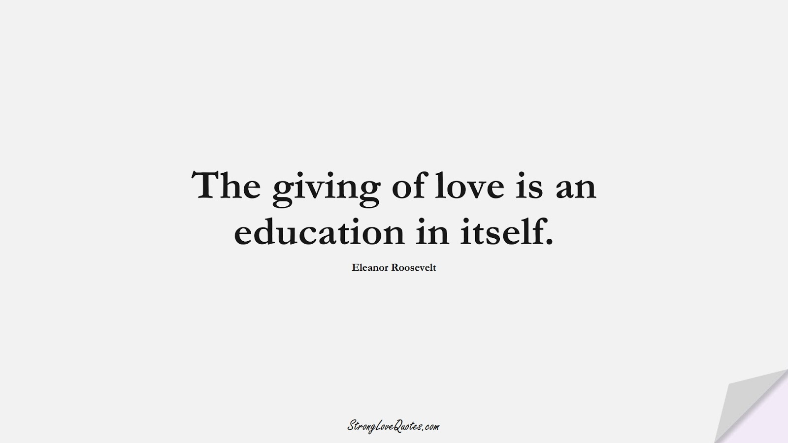 The giving of love is an education in itself. (Eleanor Roosevelt);  #EducationQuotes