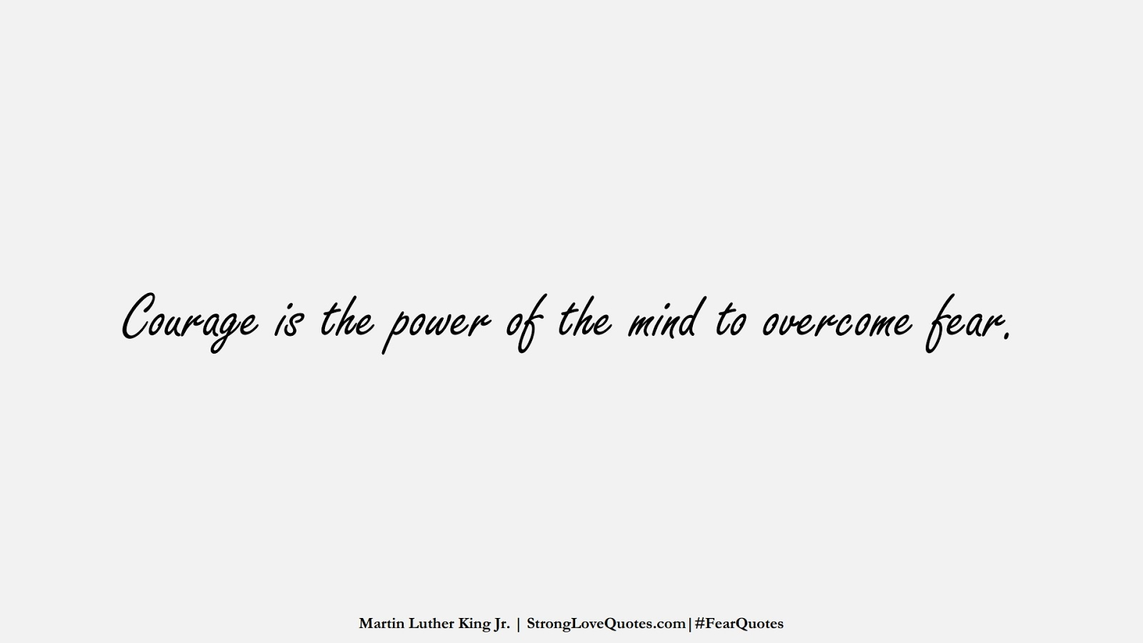 Courage is the power of the mind to overcome fear. (Martin Luther King Jr.);  #FearQuotes