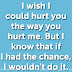 I wish I could hurt you the way you hurt me. But I know that if I had the chance, I wouldn't do it.