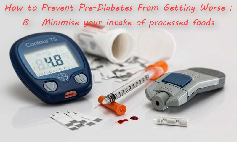 How to Prevent Pre-Diabetes From Getting Worse : 8 - Minimise your intake of processed foods :