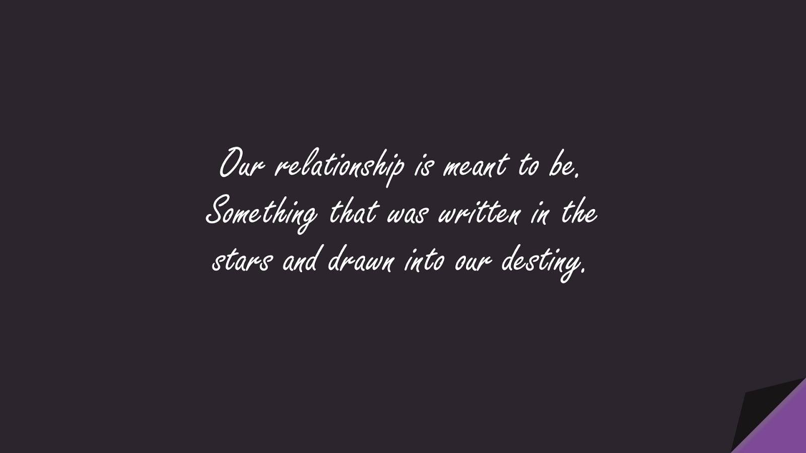 Our relationship is meant to be. Something that was written in the stars and drawn into our destiny.FALSE