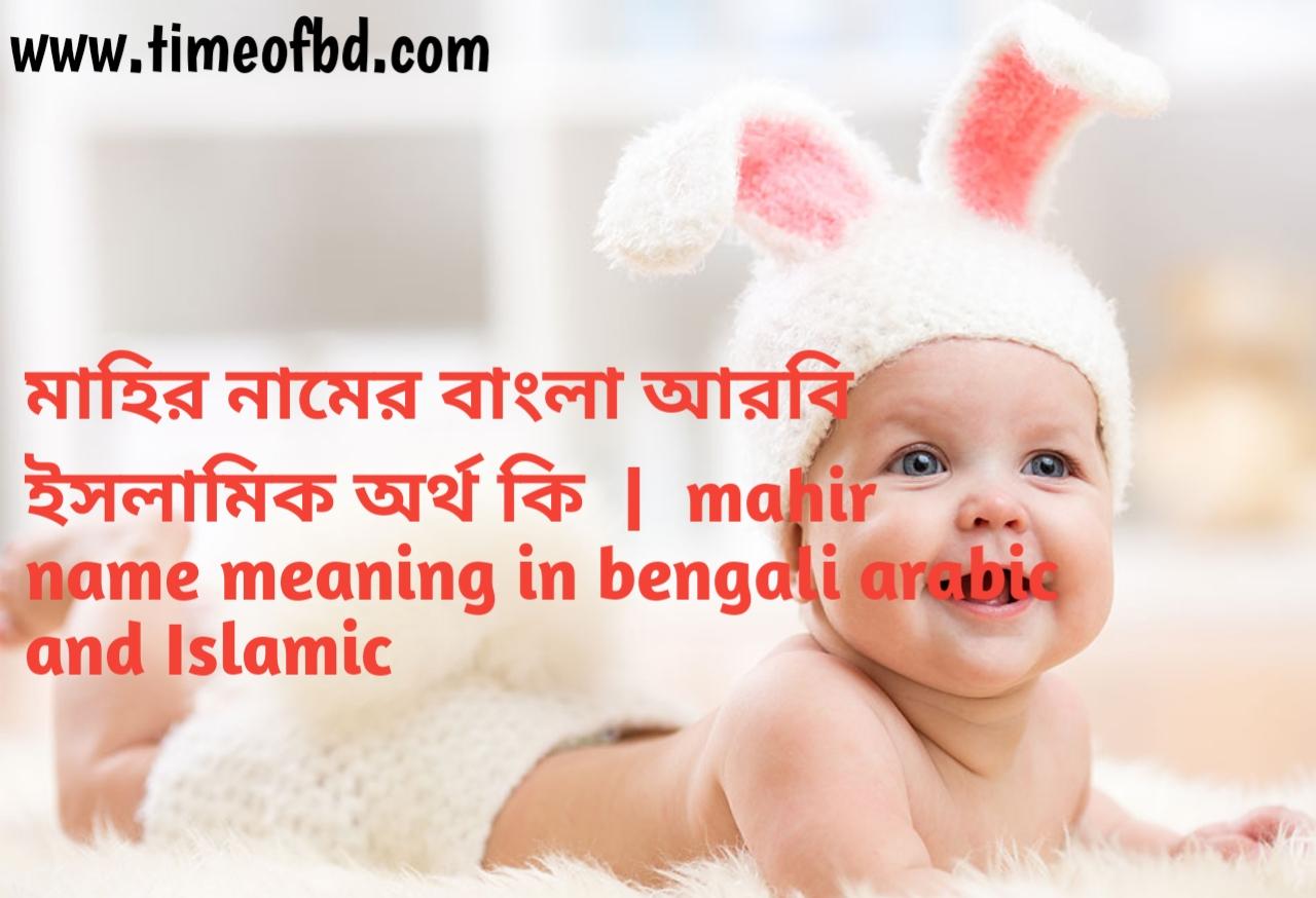 মাহির নামের অর্থ কী, মাহির নামের বাংলা অর্থ কি, মাহির নামের ইসলামিক অর্থ কি, mahir  name meaning in bengali