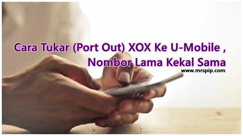 Cara Tukar (Port Out) XOX Ke U-Mobile Nombor Lama Kekal Sama
