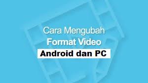 Cara Mengubah Format Video di Android dan Laptop