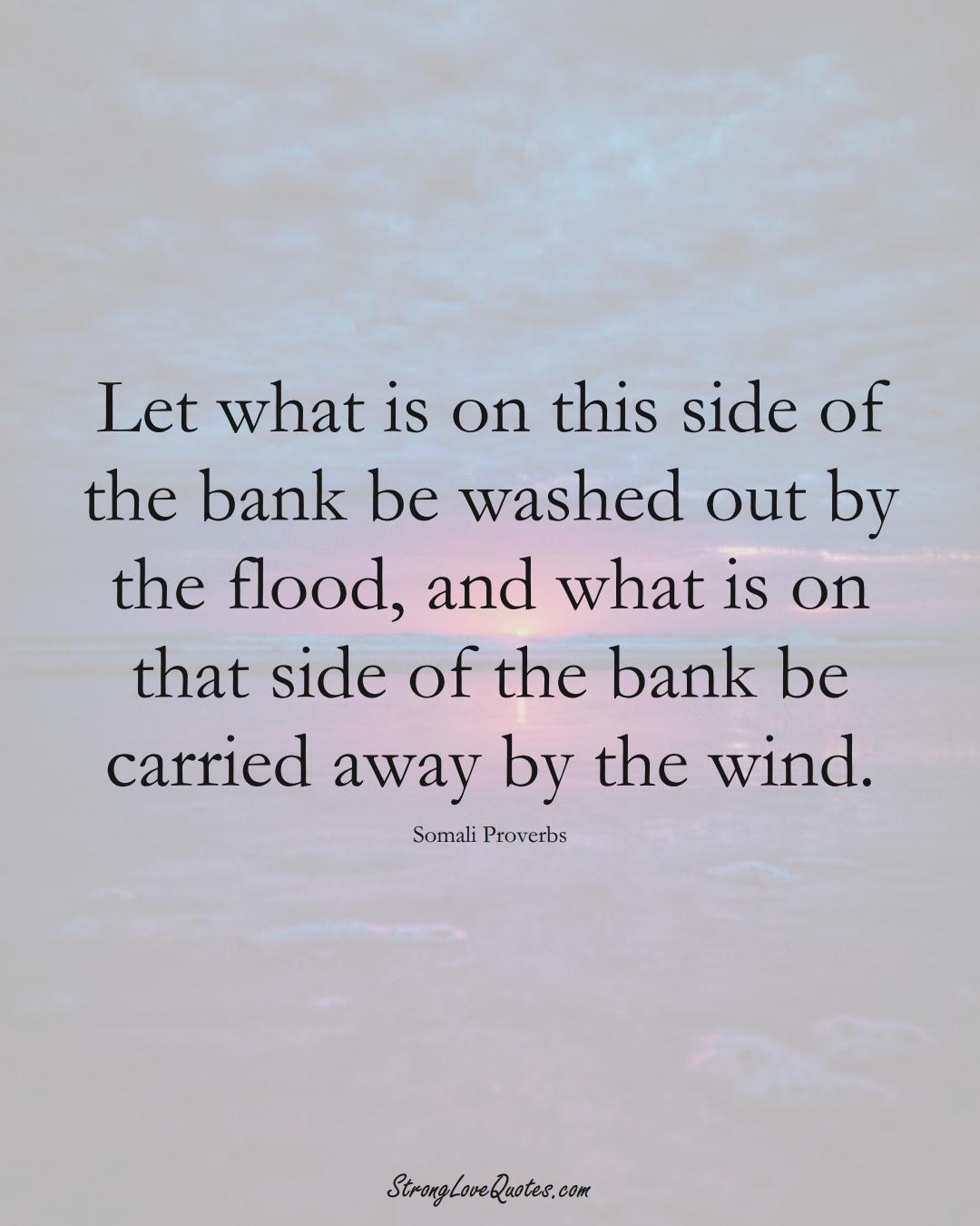 Let what is on this side of the bank be washed out by the flood, and what is on that side of the bank be carried away by the wind. (Somali Sayings);  #AfricanSayings