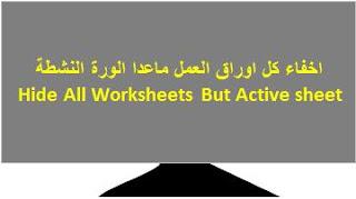 اكسل ماكرو :اخفاء كل اوراق العمل ماعدا الورقة النشطة  VBA in Excel -Hide all Worksheets but the Active Worksheet