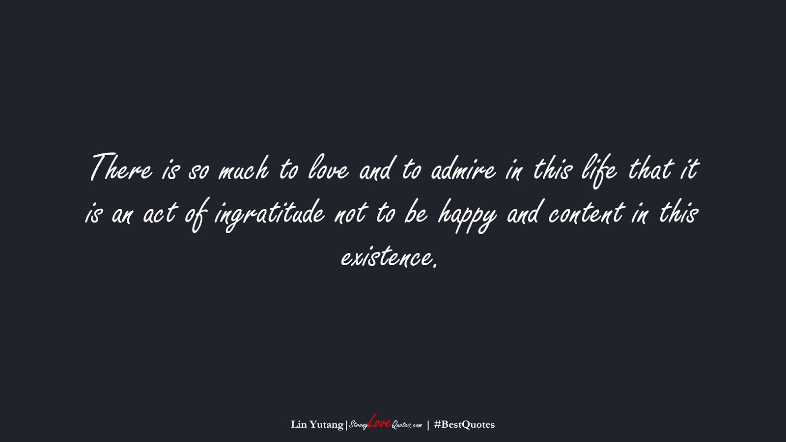 There is so much to love and to admire in this life that it is an act of ingratitude not to be happy and content in this existence. (Lin Yutang);  #BestQuotes