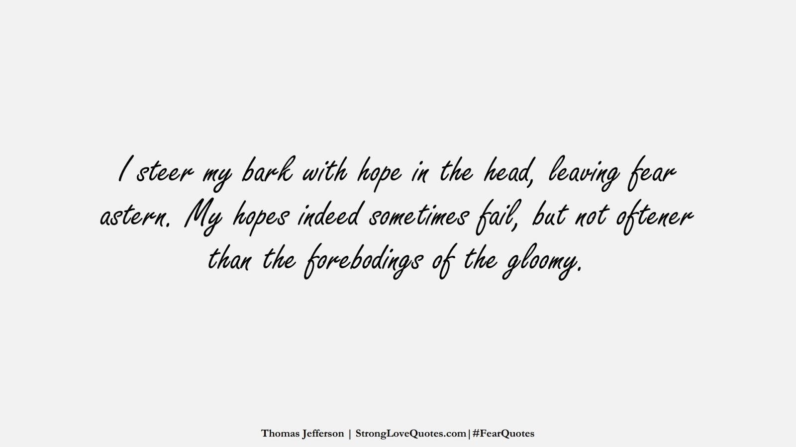 I steer my bark with hope in the head, leaving fear astern. My hopes indeed sometimes fail, but not oftener than the forebodings of the gloomy. (Thomas Jefferson);  #FearQuotes