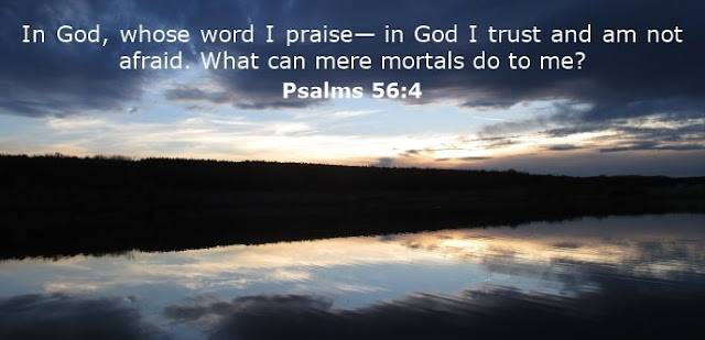 In God, whose word I praise, in God I trust; I will not be afraid. What can mortal man do to me?