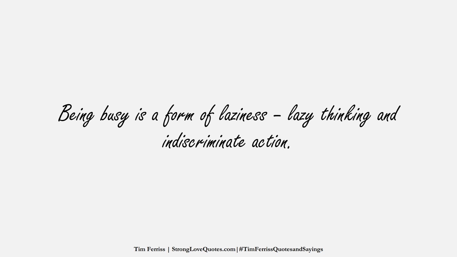 Being busy is a form of laziness – lazy thinking and indiscriminate action. (Tim Ferriss);  #TimFerrissQuotesandSayings