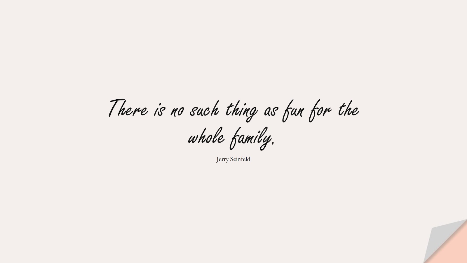 There is no such thing as fun for the whole family. (Jerry Seinfeld);  #FamilyQuotes