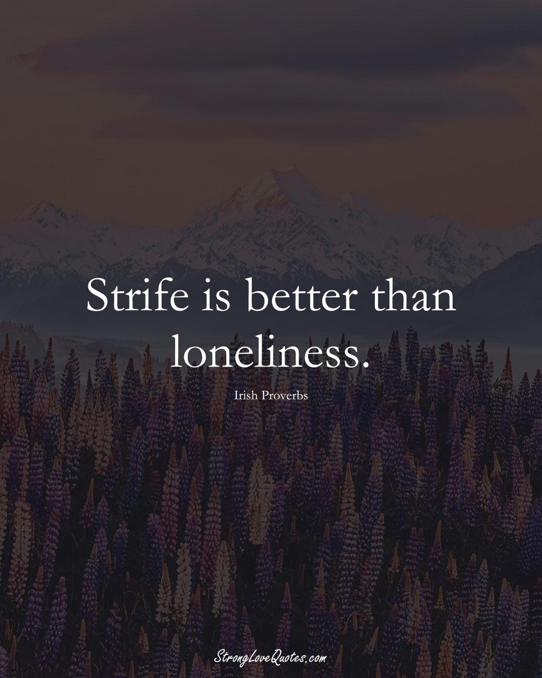 Strife is better than loneliness. (Irish Sayings);  #EuropeanSayings