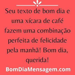 Mensagens de Bom Dia Engraçado- Seu texto de bom dia e uma xícara de café fazem uma combinação perfeita de felicidade pela manhã! Bom dia, querida!