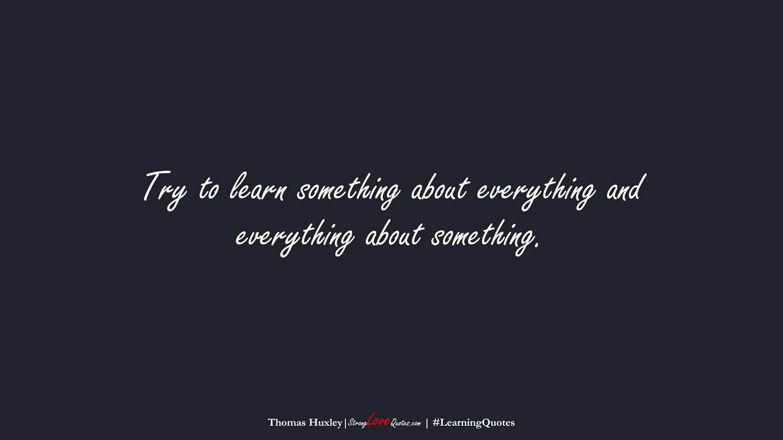 Try to learn something about everything and everything about something. (Thomas Huxley);  #LearningQuotes