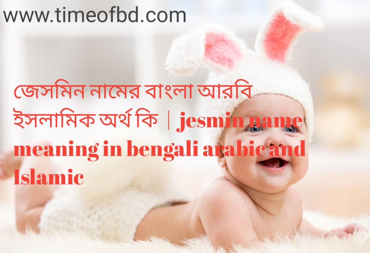 জেসমিন নামের অর্থ কী, জেসমিন নামের বাংলা অর্থ কি, জেসমিন নামের ইসলামিক অর্থ কি, jesmin name meaning in bengali