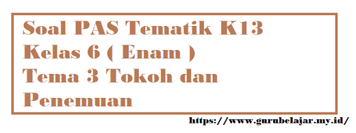 Soal PAS K13 Kelas 6 Tema 3 Tokoh dan Penemuan