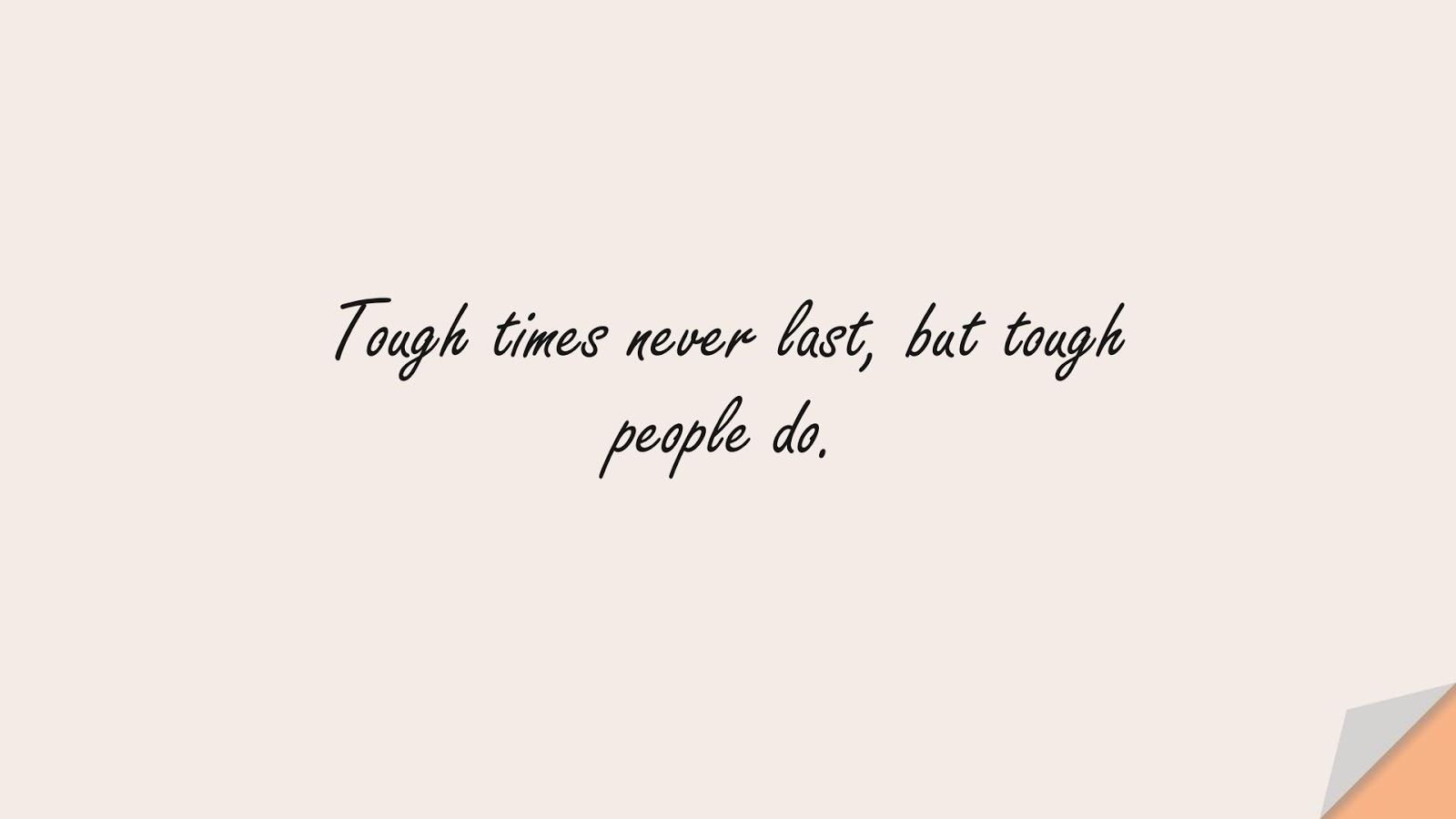 Tough times never last, but tough people do.FALSE
