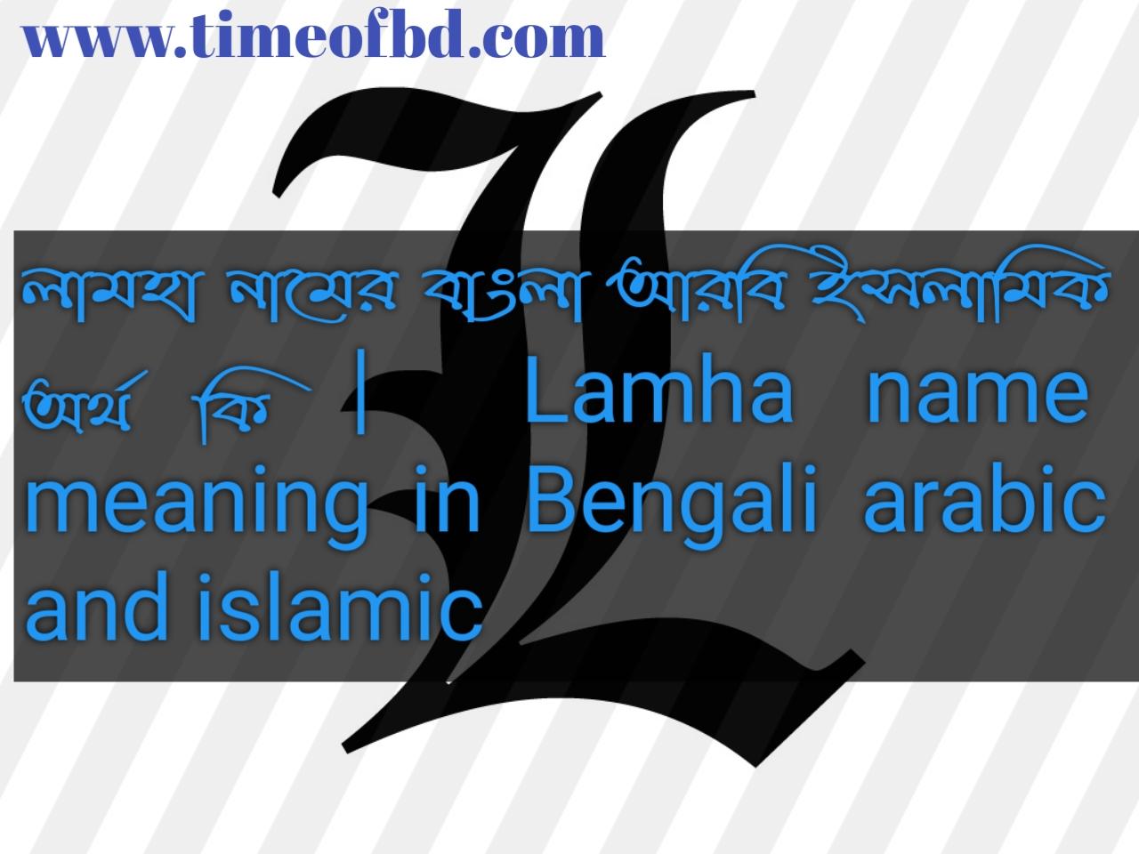 লামহা নামের অর্থ কি, লামহা নামের বাংলা অর্থ কি, লামহা নামের ইসলামিক অর্থ কি, Lamha name in Bengali, লামহা কি ইসলামিক নাম,