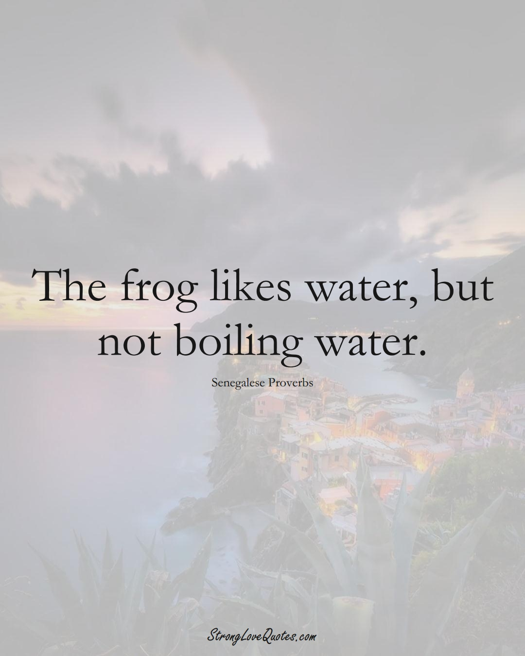 The frog likes water, but not boiling water. (Senegalese Sayings);  #AfricanSayings