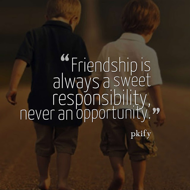 Friendship Is Always a Sweet Responsibility, Never an Opportunity Friendship Quotes