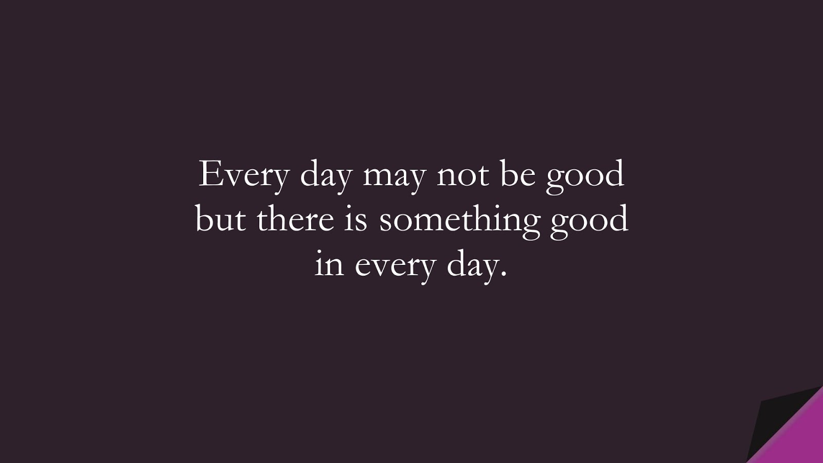 Every day may not be good but there is something good in every day.FALSE