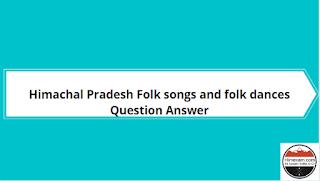 Himachal Pradesh Folk songs and folk dances Question Answer