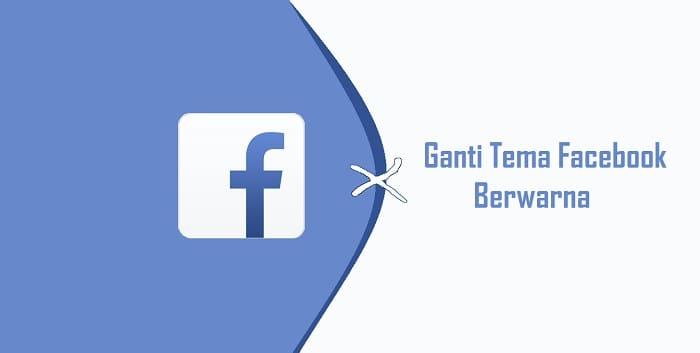 Cara Mengubah Tampilan Tema Facebook Berwarna Lebih Keren