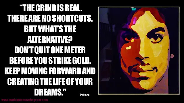 """Prince Quotes: """"The grind is real. There are no shortcuts. But what's the alternative? Don't quit one meter before you strike gold. Keep moving forward and creating the life of your dreams."""" - Prince"""