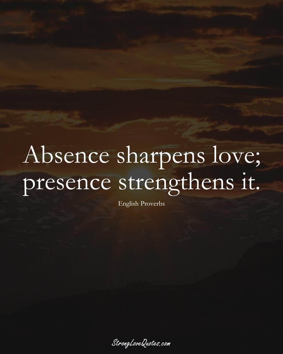 Absence sharpens love; presence strengthens it. (English Sayings);  #EuropeanSayings