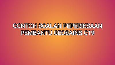Contoh Soalan Peperiksaan Pembantu Geosains C19 2019