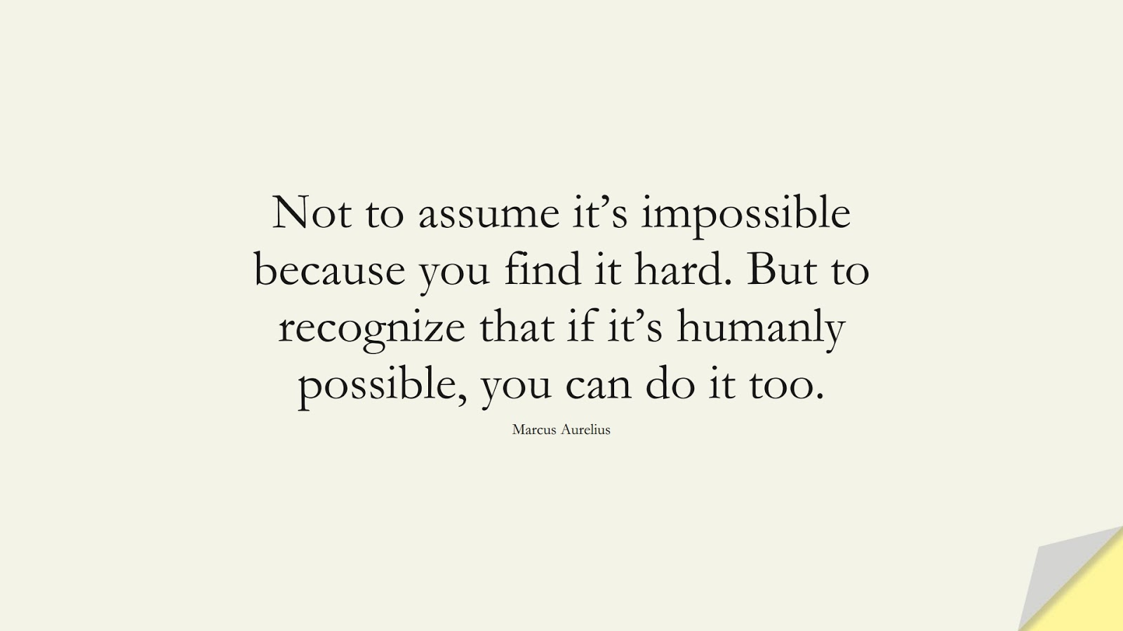 Not to assume it's impossible because you find it hard. But to recognize that if it's humanly possible, you can do it too. (Marcus Aurelius);  #StoicQuotes