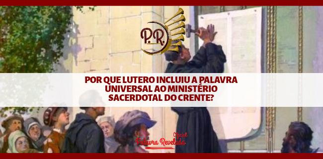 POR QUE LUTERO INCLUIU A PALAVRA UNIVERSAL AO MINISTÉRIO SACERDOTAL DO CRENTE?